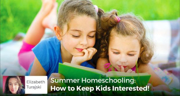 Summer Homeschooling: How to Keep Kids Interested! - Elizabeth Turajski