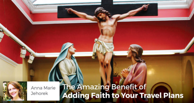 The Amazing Benefit of Adding Faith to Your Travel Plans - Anna Marie Jehorek