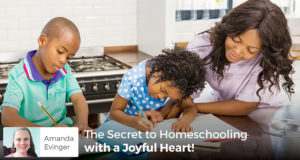 The Secret to Homeschooling with a joyful heart - Amanda Evinger