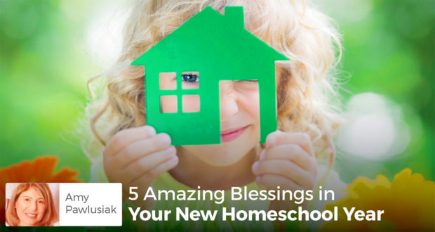 5 Amazing Blessings in Your New Homeschool Year - Amy Pawlusiak