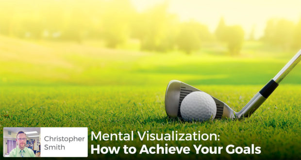 Mental Visualization: How to Achieve Your Goals - Chris Smith