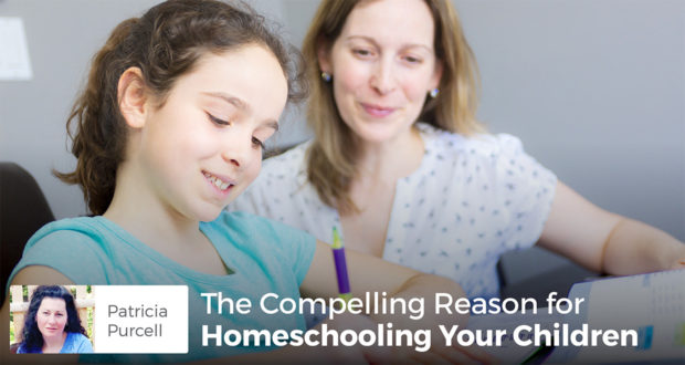 The Compelling Reason for Homeschooling Your Children - Patricia Purcell