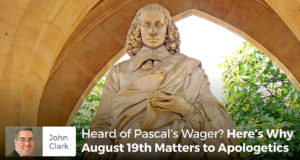 Heard of Pascal's Wager? Here's Why August 19th Matters to Apologetics - John Clark