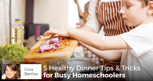 5 Healthy Dinner Tips & Tricks for Busy Homeschoolers - Gina Berrios