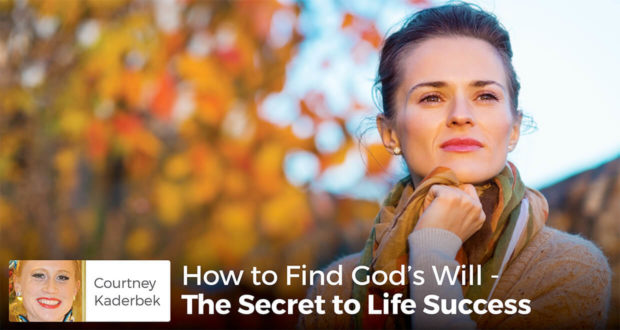 How to Find God's Will - The Secret to Life Success - Courtney Kaderbek