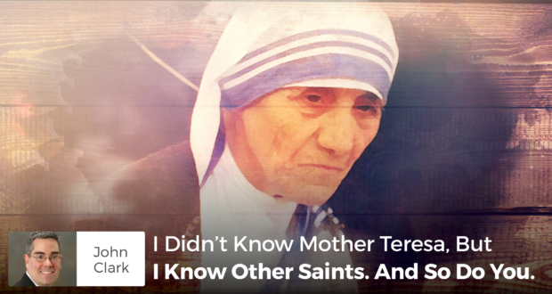 I Didn't Know Mother Teresa, But I Know Other Saints. And So Do You. - John Clark