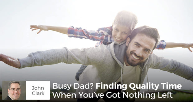 Busy Dad? Finding Quality Time When You've Got Nothing Left- John Clark