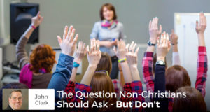 The Question Non-Christians Should Ask - But Don't - John Clark