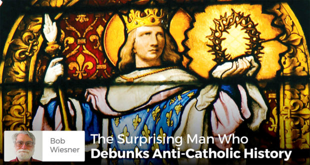 The Surprising Man Who Debunks Anti-Catholic History - Bob Wiesner