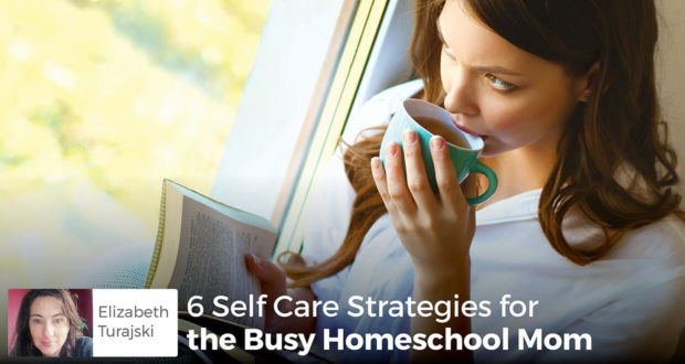 6 Self Care Strategies for the Busy Homeschool Mom - Elizabeth Turajski