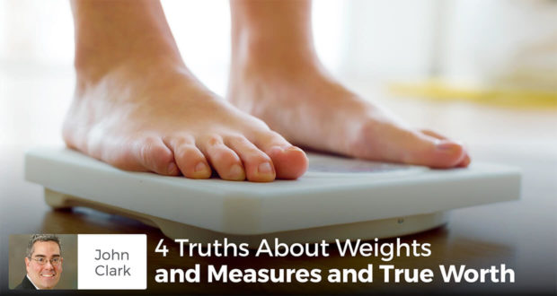 4 Truths About Weights and Measures and True Worth - John Clark
