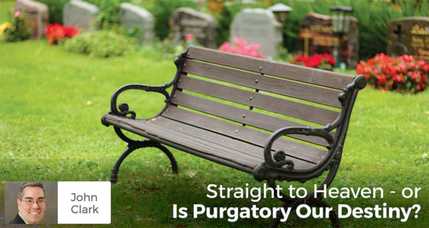 Straight to Heaven or - Is Purgatory Our Destiny? -John Clark
