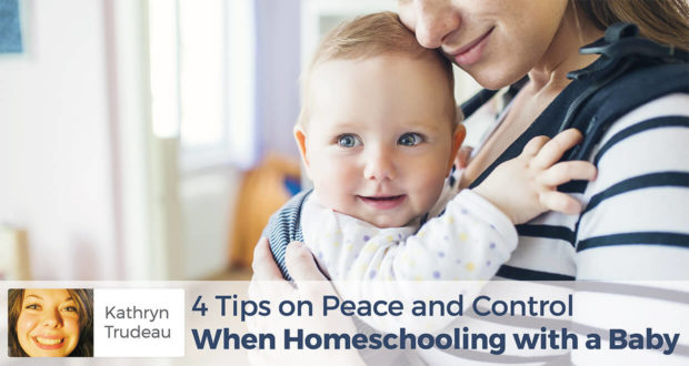 4 Tips on Peace and Control When Homeschooling with a Baby - -Kathryn Trudeau