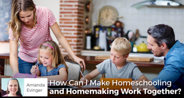 How Can I Make Homeschooling and Homemaking Work Together? - Amanda Evinger