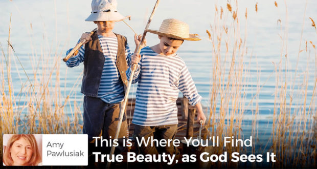 This is Where You'll Find True Beauty, as God Sees It - - Amy Pawlusiak