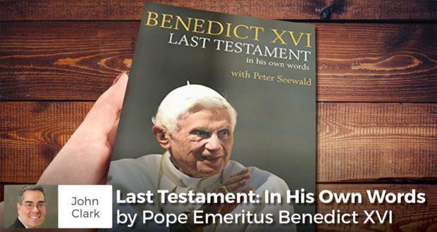 Last Testament: In His Own Words by Pope Emeritus Benedict XVI - John Clark