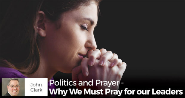 Politics and Prayer - Why We Must Pray for our Leaders - John CLark