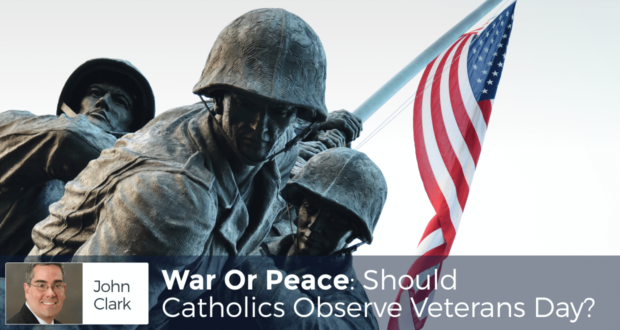 War Or Peace: Should Catholics Observe Veterans Day? - by John Clark