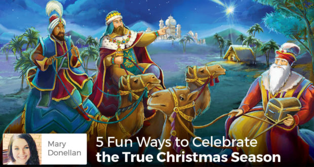5 Fun Ways to Celebrate the True Christmas Season - Mary Donellan