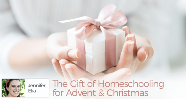 The Gift of Homeschooling for Advent & Christmas - by Jennifer Elia