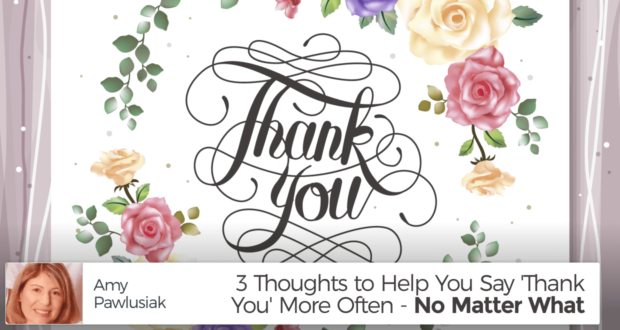 3 Thoughts to Help You Say 'Thank You' More Often - No Matter What - by Amy Pawlusiak