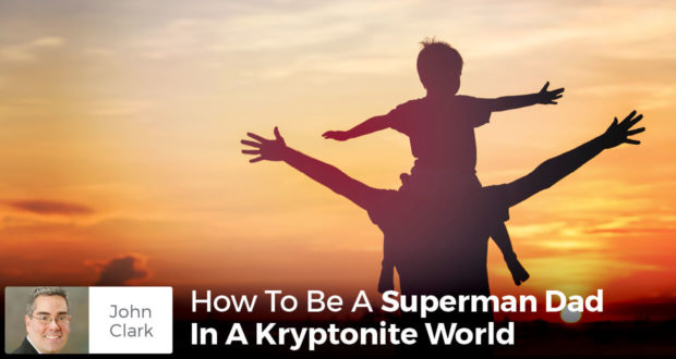 How To Be A Superman Dad In A Kryptonite World - John Clark