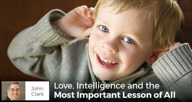 Love, Intelligence and the Most Important Lesson of All - John Clark