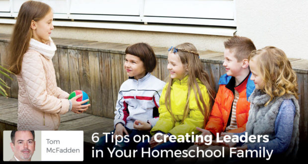 6 Tips on Creating Leaders in Your Homeschool Family - Tom McFadden