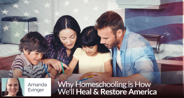 Why Homeschooling is How We'll Heal & Restore America - by Amanda Evinger