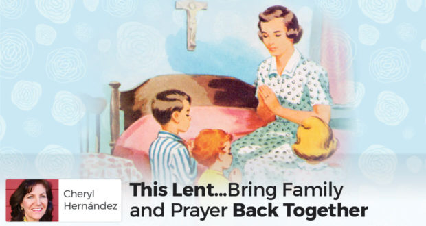 This Lent... Bring Family and Prayer Back Together - Cheryl Hernández