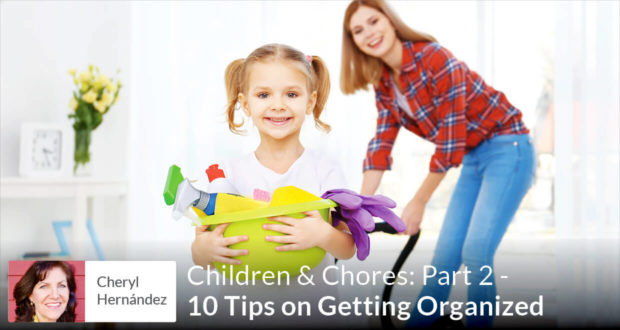 Children & Chores: Part 2 - 10 Tips on Getting Organized - Cheryl Hernandez