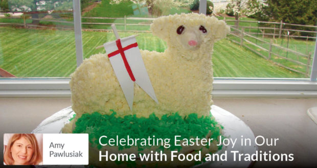 Celebrating Easter Joy in Our Home with Food and Traditions - Amy Pawlusiak
