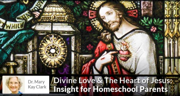 Divine Love & The Heart of Jesus - Insight for Homeschool Parents - Dr Clark