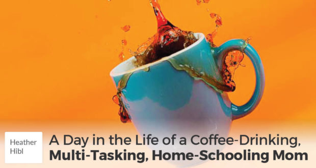 A Day in the Life of a Coffee-Drinking, Multi-Tasking, Home-Schooling Mom - Heather Hibl