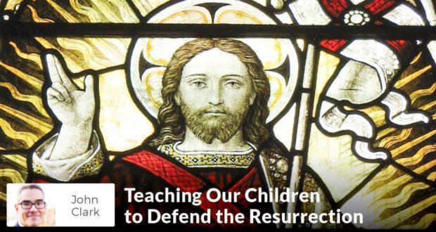 Teaching Our Children to Defend the Resurrection - John Clark