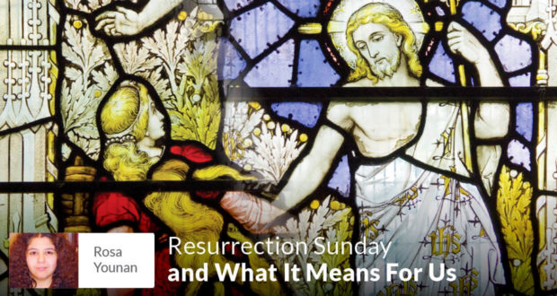 Resurrection Sunday and What It Means For Us - Rosa Younan