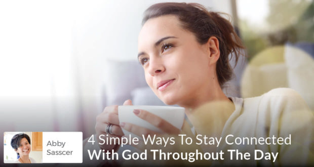 4 Simple Ways To Stay Connected With God Throughout The Day - Abby Sasscer