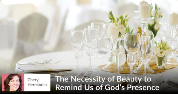 The Necessity of Beauty to Remind Us of God's Presence - Cheryl Hernandez