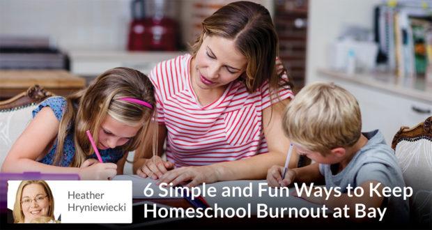 Heather Hryniewiecki - 6 Simple and Fun Ways to Keep Homeschool Burnout at Bay